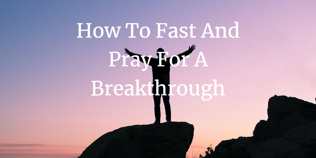 how to fast and pray for a breakthrough