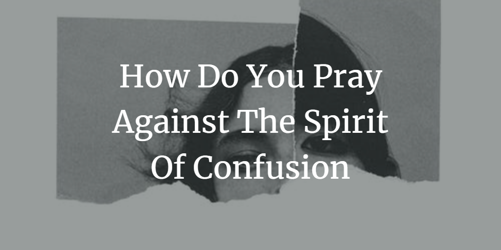 How Do You Pray Against The Spirit Of Confusion!