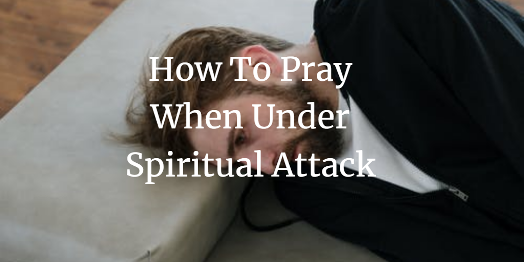 How To Pray When Under Spiritual Attack: A Quick Guide